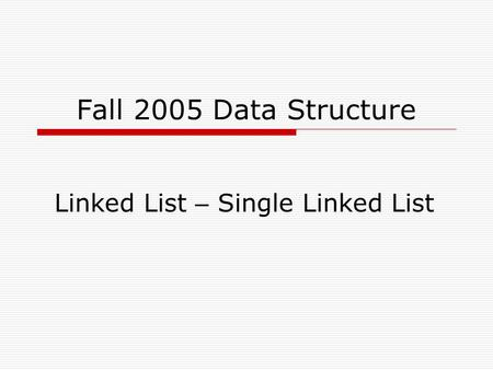 Fall 2005 Data Structure Linked List – Single Linked List.