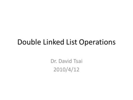 Double Linked List Operations Dr. David Tsai 2010/4/12.