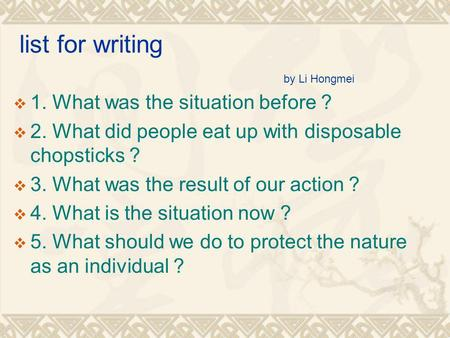 List for writing by Li Hongmei 1. What was the situation before ? 2. What did people eat up with disposable chopsticks ? 3. What was the result of our.