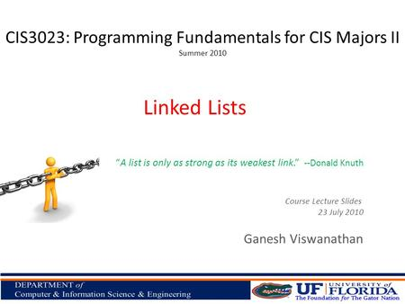CIS3023: Programming Fundamentals for CIS Majors II Summer 2010 Ganesh Viswanathan Linked Lists Course Lecture Slides 23 July 2010 A list is only as strong.