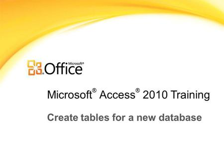 Microsoft ® Access ® 2010 Training Create tables for a new database.