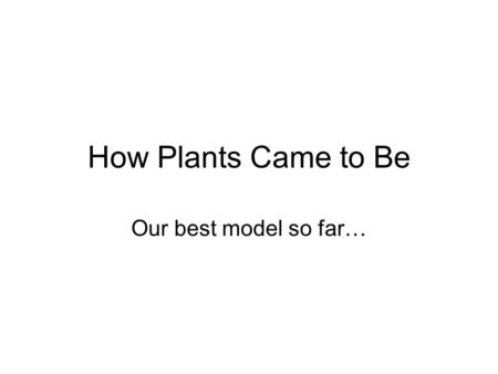 How Plants Came to Be Our best model so far…. Condensed Time Line 4.5 Billion years ago – Spherical Earth 4 Billion y.a. – Building blocks of life 3.5.