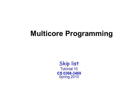 Multicore Programming Skip list Tutorial 10 CS 0368-3469 Spring 2010.