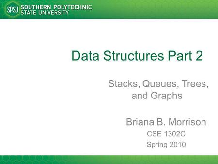 Data Structures Part 2 Stacks, Queues, Trees, and Graphs Briana B. Morrison CSE 1302C Spring 2010.