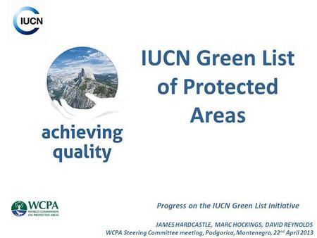 IUCN Green List of Protected Areas Progress on the IUCN Green List Initiative JAMES HARDCASTLE, MARC HOCKINGS, DAVID REYNOLDS WCPA Steering Committee meeting,