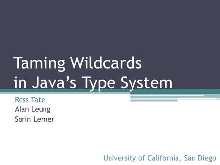 Taming Wildcards in Javas Type System Ross Tate Alan Leung Sorin Lerner University of California, San Diego.