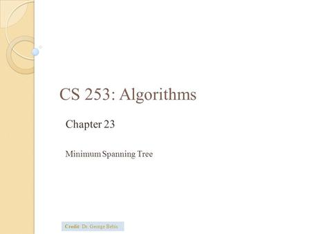 CS 253: Algorithms Chapter 23 Minimum Spanning Tree Credit: Dr. George Bebis.