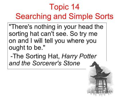 Topic 14 Searching and Simple Sorts There's nothing in your head the sorting hat can't see. So try me on and I will tell you where you ought to be. -The.
