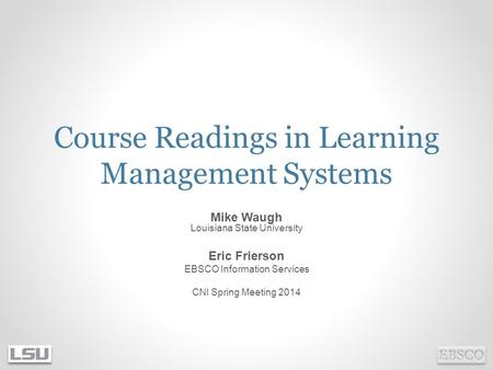 Course Readings in Learning Management Systems Mike Waugh Louisiana State University Eric Frierson EBSCO Information Services CNI Spring Meeting 2014.