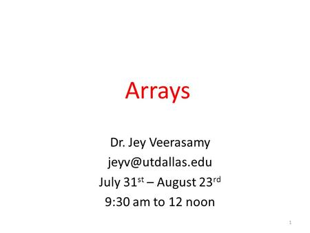 Arrays Dr. Jey Veerasamy July 31 st – August 23 rd 9:30 am to 12 noon 1.