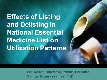 Effects of Listing and Delisting in National Essential Medicine List on Utilization Patterns Sauwakon Ratanawijitrasin, PhD and Sanita Hirunrassamee, PhD.