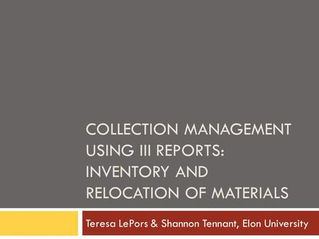 COLLECTION MANAGEMENT USING III REPORTS: INVENTORY AND RELOCATION OF MATERIALS Teresa LePors & Shannon Tennant, Elon University.