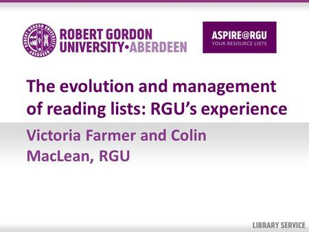 The evolution and management of reading lists: RGUs experience Victoria Farmer and Colin MacLean, RGU.