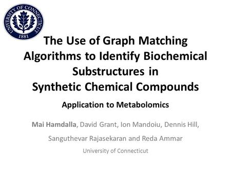 The Use of Graph Matching Algorithms to Identify Biochemical Substructures in Synthetic Chemical Compounds Application to Metabolomics Mai Hamdalla, David.