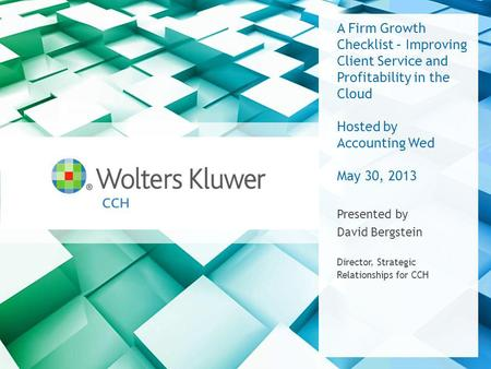 A Firm Growth Checklist – Improving Client Service and Profitability in the Cloud Hosted by Accounting Wed May 30, 2013 Presented by David Bergstein Director,