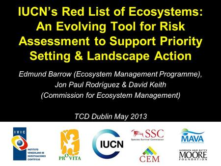 IUCNs Red List of Ecosystems: An Evolving Tool for Risk Assessment to Support Priority Setting & Landscape Action Edmund Barrow (Ecosystem Management Programme),