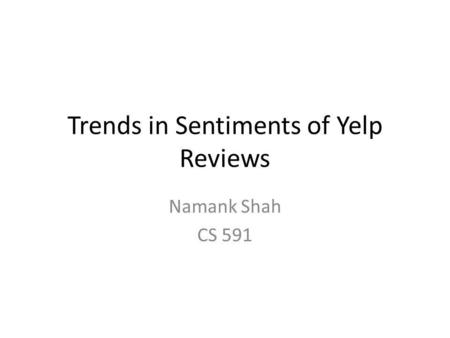 Trends in Sentiments of Yelp Reviews Namank Shah CS 591.