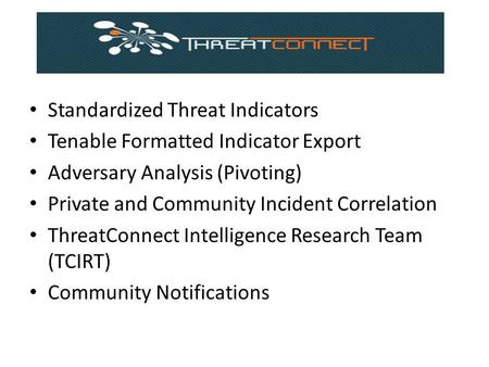 Standardized Threat Indicators Tenable Formatted Indicator Export Adversary Analysis (Pivoting) Private and Community Incident Correlation ThreatConnect.
