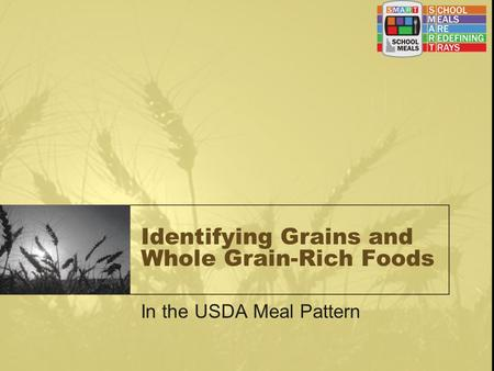 Identifying Grains and Whole Grain-Rich Foods In the USDA Meal Pattern.