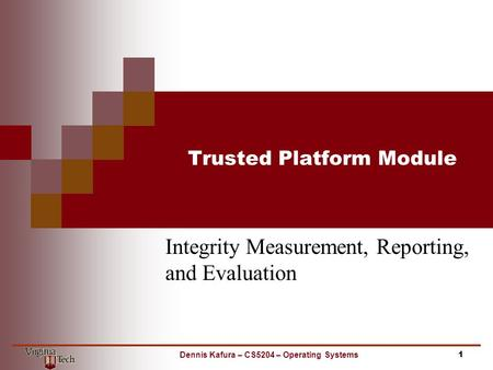 Trusted Platform Module Integrity Measurement, Reporting, and Evaluation 1Dennis Kafura – CS5204 – Operating Systems.