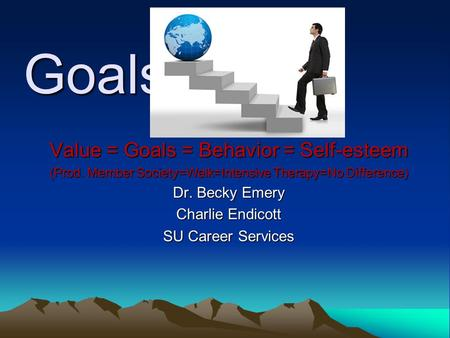 Goals Value = Goals = Behavior = Self-esteem Dr. Becky Emery