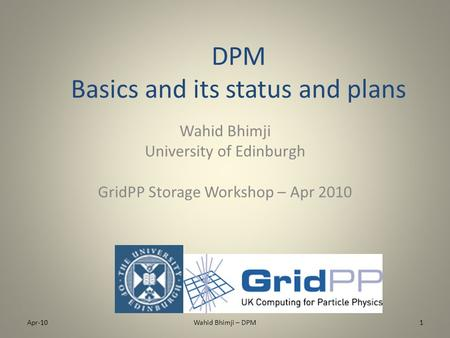 DPM Basics and its status and plans Wahid Bhimji University of Edinburgh GridPP Storage Workshop – Apr 2010 Apr-101Wahid Bhimji – DPM.