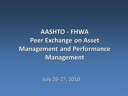 1 AASHTO - FHWA Peer Exchange on Asset Management and Performance Management July 26-27, 2010.