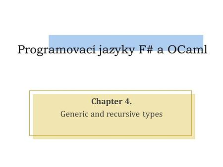 Programovací jazyky F# a OCaml Chapter 4. Generic and recursive types.