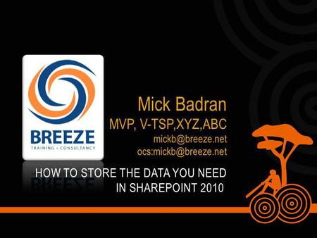HOW TO STORE THE DATA YOU NEED IN SHAREPOINT 2010 Mick Badran MVP, V-TSP,XYZ,ABC