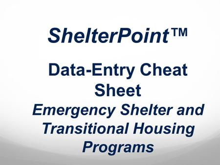 ShelterPoint Data-Entry Cheat Sheet Emergency Shelter and Transitional Housing Programs.