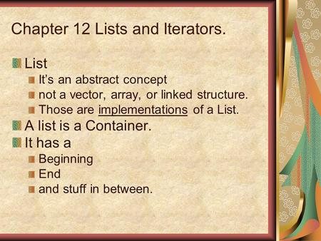 Chapter 12 Lists and Iterators. List Its an abstract concept not a vector, array, or linked structure. Those are implementations of a List. A list is a.