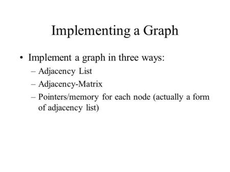 Implementing a Graph Implement a graph in three ways: –Adjacency List –Adjacency-Matrix –Pointers/memory for each node (actually a form of adjacency list)