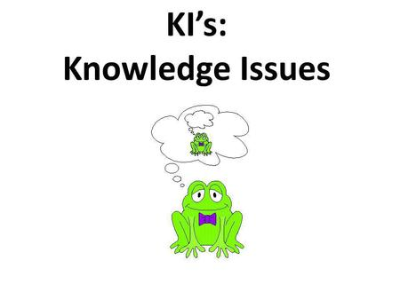 KIs: Knowledge Issues TOK definition of KIs Knowledge issues are questions that directly refer to our understanding of the world, ourselves and others,