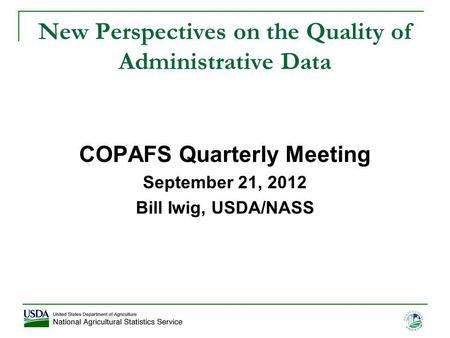 1 New Perspectives on the Quality of Administrative Data COPAFS Quarterly Meeting September 21, 2012 Bill Iwig, USDA/NASS.