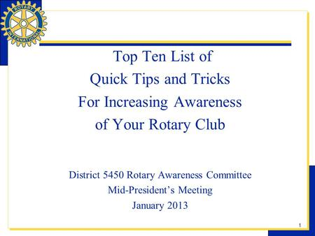 1 Top Ten List of Quick Tips and Tricks For Increasing Awareness of Your Rotary Club District 5450 Rotary Awareness Committee Mid-Presidents Meeting January.