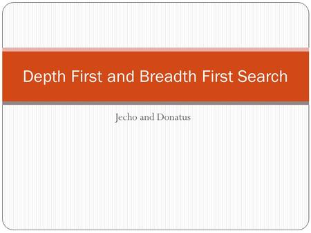 Jecho and Donatus Depth First and Breadth First Search.