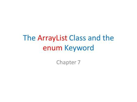 The ArrayList Class and the enum Keyword Chapter 7.