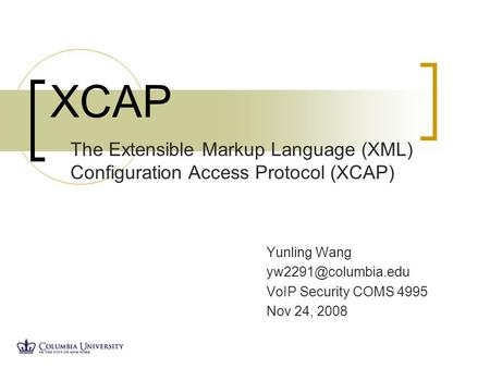Yunling Wang VoIP Security COMS 4995 Nov 24, 2008 XCAP The Extensible Markup Language (XML) Configuration Access Protocol (XCAP)