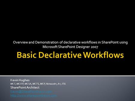 Overview and Demonstration of declarative workflows in SharePoint using Microsoft SharePoint Designer 2007 Kevin Hughes MCT, MCITP, MCSA, MCTS, MCP, Network+,