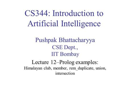 CS344: Introduction to Artificial Intelligence Pushpak Bhattacharyya CSE Dept., IIT Bombay Lecture 12–Prolog examples: Himalayan club, member, rem_duplicate,