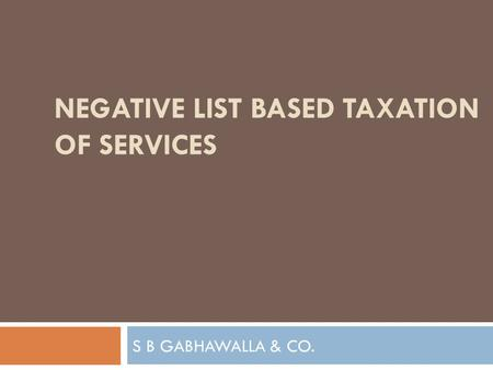S B GABHAWALLA & CO. NEGATIVE LIST BASED TAXATION OF SERVICES.