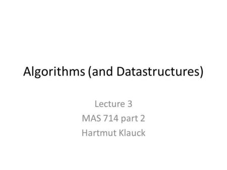 Algorithms (and Datastructures) Lecture 3 MAS 714 part 2 Hartmut Klauck.