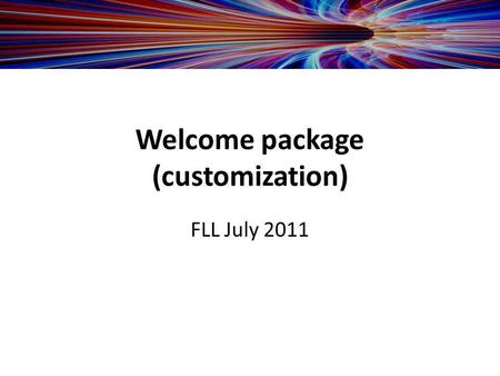 Welcome package (customization) FLL July 2011. -IT requirements -Hardware recommendations -Contact information -Clinical / technical contact -Office addresses.