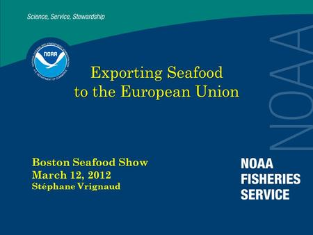 Exporting Seafood to the European Union Boston Seafood Show March 12, 2012 Stéphane Vrignaud.