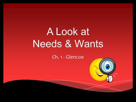 A Look at Needs & Wants Ch. 1 - Glencoe.