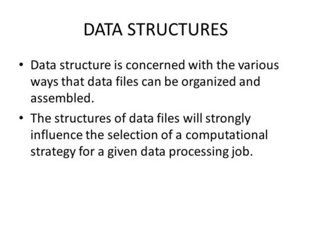 Data structure is concerned with the various ways that data files can be organized and assembled. The structures of data files will strongly influence.