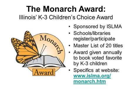 The Monarch Award: Illinois K-3 Childrens Choice Award Sponsored by ISLMA Schools/libraries register/participate Master List of 20 titles Award given annually.