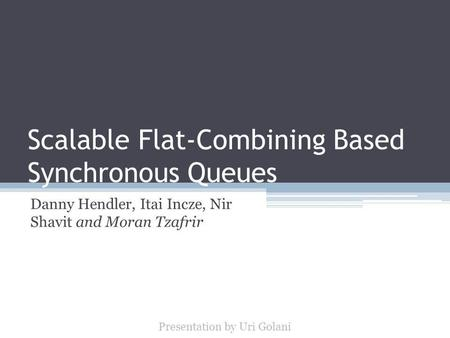 Scalable Flat-Combining Based Synchronous Queues Danny Hendler, Itai Incze, Nir Shavit and Moran Tzafrir Presentation by Uri Golani.