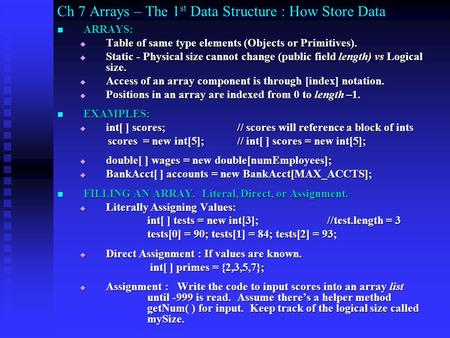 Ch 7 Arrays – The 1 st Data Structure : How Store Data ARRAYS: ARRAYS: Table of same type elements (Objects or Primitives). Table of same type elements.