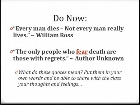 Do Now: 0 Every man dies – Not every man really lives. ~ William Ross 0 The only people who fear death are those with regrets. ~ Author Unknownfear 0 What.